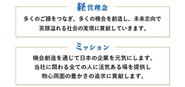 私たちは多くのご縁をつなぎ、多くの機会を創造し、未来志向で笑顔あふれる社会の実現に貢献していきます。機会創造を通じて日本の企業を元気にします。当社に関わる全ての人に活気ある場を提供し、物心両面の豊かさの追求に貢献します。